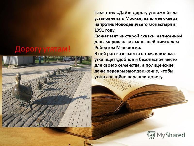Дорогу утятам! Памятник «Дайте дорогу утятам» была установлена в Москве, на аллее сквера напротив Новодевичьего монастыря в 1991 году. Сюжет взят из старой сказки, написанной для американских малышей писателем Робертом Макклоски. В ней рассказывается