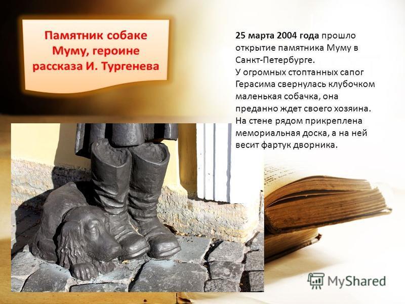 25 марта 2004 года прошло открытие памятника Муму в Санкт-Петербурге. У огромных стоптанных сапог Герасима свернулась клубочком маленькая собачка, она преданно ждет своего хозяина. На стене рядом прикреплена мемориальная доска, а на ней весит фартук