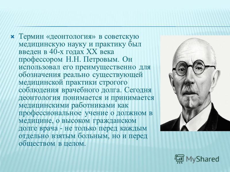 Термин «деонтология» в советскую медицинскую науку и практику был введен в 40-х годах XX века профессором Н.Н. Петровым. Он использовал его преимущественно для обозначения реально существующей медицинской практики строгого соблюдения врачебного долга