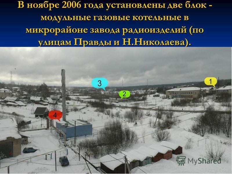 В ноябре 2006 года установлены две блок - модульные газовые котельные в микрорайоне завода радиоизделий (по улицам Правды и Н.Николаева).