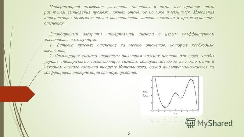 2 Интерполяцией называют увеличение частоты в целое или дробное число раз путем вычисления промежуточных отсчетов по уже имеющимся. Идеальная интерполяция позволяет точно восстановить значения сигнала в промежуточных отсчётах. Стандартный алгоритм ин