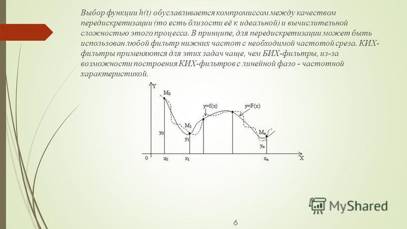 6 Выбор функции h(t) обуславливается компромиссом между качеством передискретизации (то есть близости её к идеальной) и вычислительной сложностью этого процесса. В принципе, для передискретизации может быть использован любой фильтр нижних частот с не