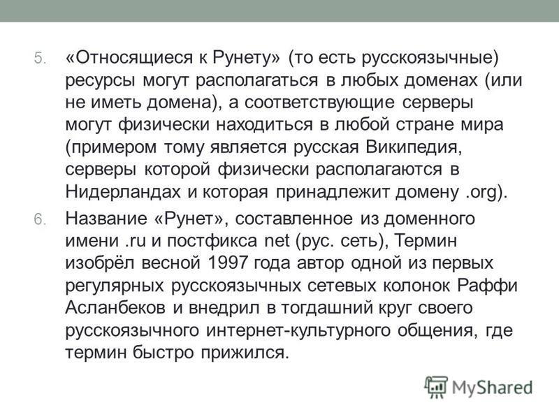 5. «Относящиеся к Рунету» (то есть русскоязычные) ресурсы могут располагаться в любых доменах (или не иметь домена), а соответствующие серверы могут физически находиться в любой стране мира (примером тому является русская Википедия, серверы которой ф