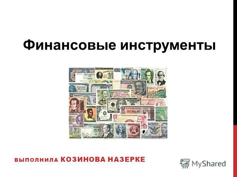 ВЫПОЛНИЛА КОЗИНОВА НАЗЕРКЕ Финансовые инструменты