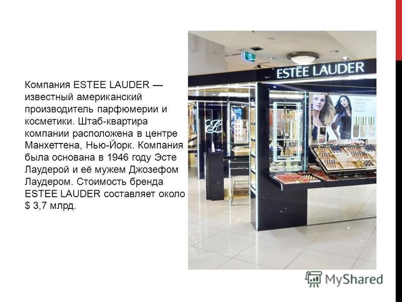 Компания ESTEE LAUDER известный американский производитель парфюмерии и косметики. Штаб-квартира компании расположена в центре Манхеттена, Нью-Йорк. Компания была основана в 1946 году Эсте Лаудерой и её мужем Джозефом Лаудером. Стоимость бренда ESTEE
