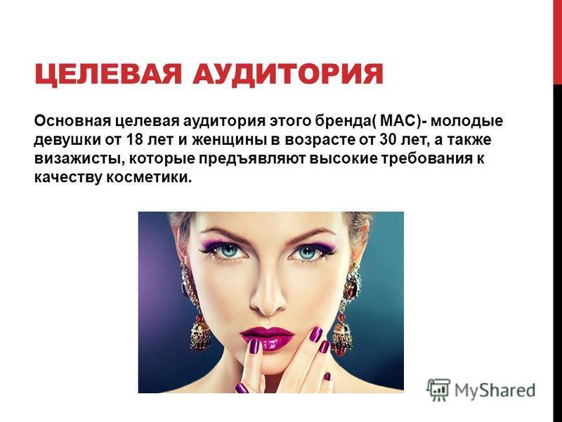 ЦЕЛЕВАЯ АУДИТОРИЯ Основная целевая аудитория этого бренда( MAC)- молодые девушки от 18 лет и женщины в возрасте от 30 лет, а также визажисты, которые предъявляют высокие требования к качеству косметики.