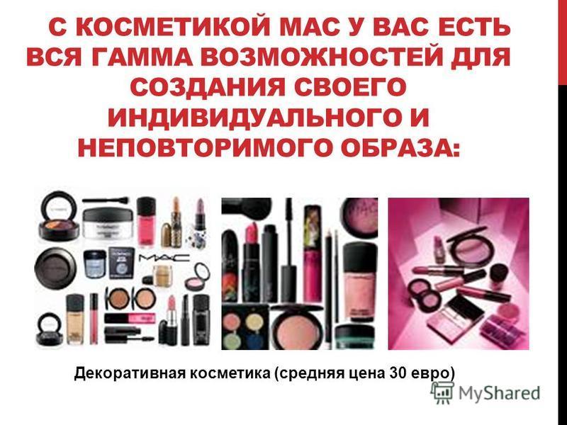 С КОСМЕТИКОЙ МАС У ВАС ЕСТЬ ВСЯ ГАММА ВОЗМОЖНОСТЕЙ ДЛЯ СОЗДАНИЯ СВОЕГО ИНДИВИДУАЛЬНОГО И НЕПОВТОРИМОГО ОБРАЗА: Декоративная косметика (средняя цена 30 евро)
