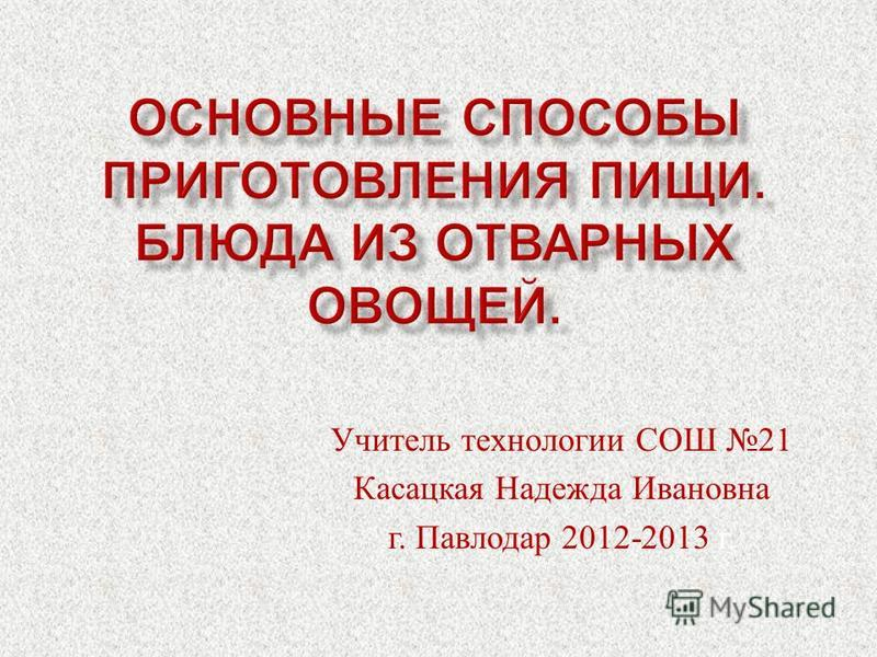 Учитель технологии СОШ 21 Касацкая Надежда Ивановна г. Павлодар 2012-2013 г.
