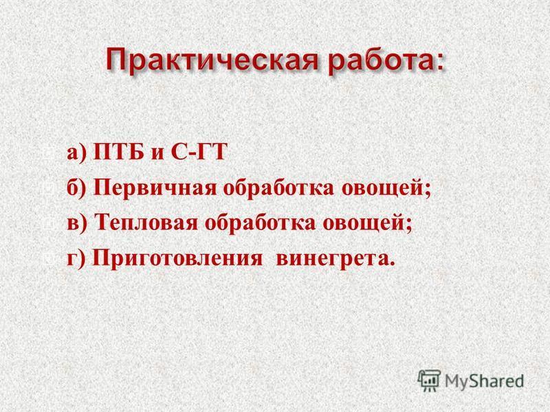 а ) ПТБ и С - ГТ б ) Первичная обработка овощей ; в ) Тепловая обработка овощей ; г ) Приготовления винегрета.