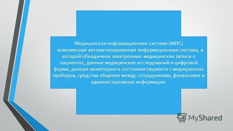Медицинская информационная система (МИС) - комплексная автоматизированная информационная система, в которой объединены электронные медицинские записи о пациентах, данные медицинских исследований в цифровой форме, данные мониторинга состояния пациента