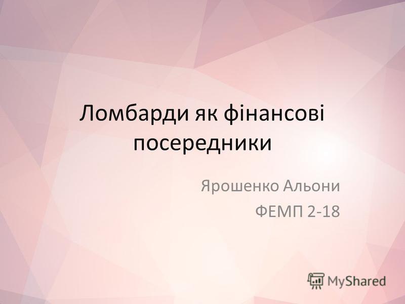 Ломбарди як фінансові посередники Ярошенко Альони ФЕМП 2-18