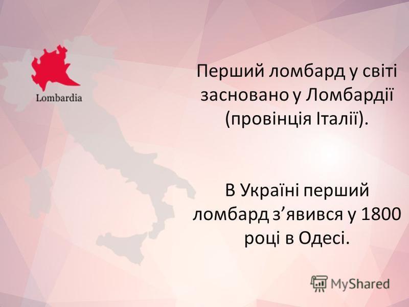 Перший ломбард у світі засновано у Ломбардії (провінція Італії). В Україні перший ломбард зявився у 1800 році в Одесі.