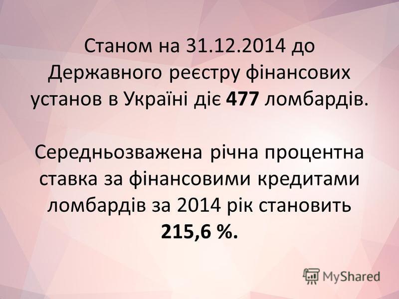 Станом на 31.12.2014 до Державного реєстру фінансових установ в Україні діє 477 ломбардів. Середньозважена річна процентна ставка за фінансовими кредитами ломбардів за 2014 рік становить 215,6 %.