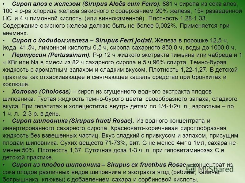 Сироп алоэ с железом (Sirupus Aloës cum Ferro). 881 ч сиропа из сока алоэ, 100 ч р-ра хлорида железа закисного с содержанием 20% железа, 15 ч разведенной HCl и 4 ч лимонной кислоты (или виннокаменной). Плотность 1,28-1,33. Содержание окисного железа