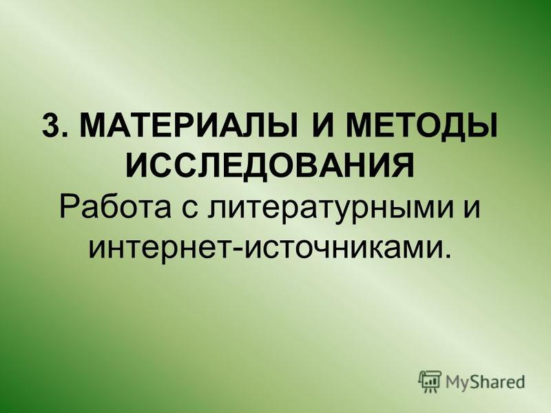 3. МАТЕРИАЛЫ И МЕТОДЫ ИССЛЕДОВАНИЯ Работа с литературными и интернет-источниками.