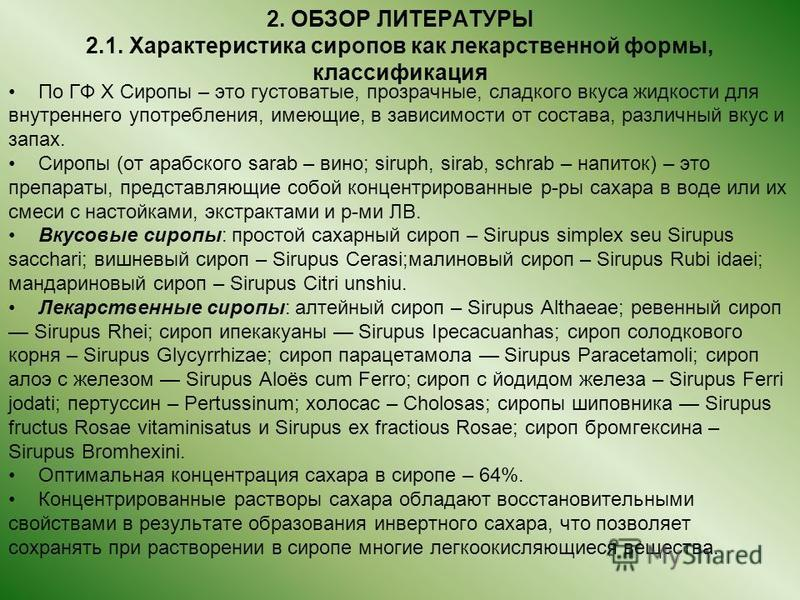 2. ОБЗОР ЛИТЕРАТУРЫ 2.1. Характеристика сиропов как лекарственной формы, классификация По ГФ X Сиропы – это густоватые, прозрачные, сладкого вкуса жидкости для внутреннего употребления, имеющие, в зависимости от состава, различный вкус и запах. Сироп