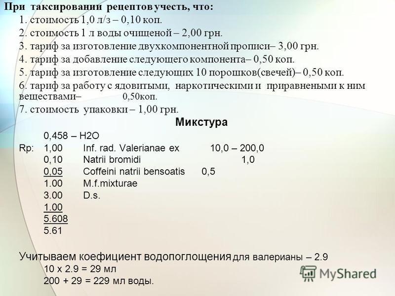 При таксировании рецептов учесть, что: 1. стоимость 1,0 л/з – 0,10 коп. 2. стоимость 1 л воды очищенной – 2,00 грн. 3. тариф за изготовление двухкомпонентной прописи– 3,00 грн. 4. тариф за добавление следующего компонента– 0,50 коп. 5. тариф за изгот