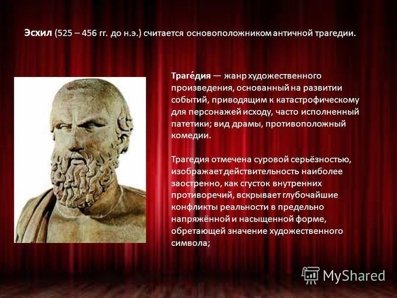 Эсхил (525 – 456 гг. до н.э.) считается основоположником античной трагедии. Траге́дия жанр художественного произведения, основанный на развитии событий, приводящим к катастрофическому для персонажей исходу, часто исполненный патетики; вид драмы, прот