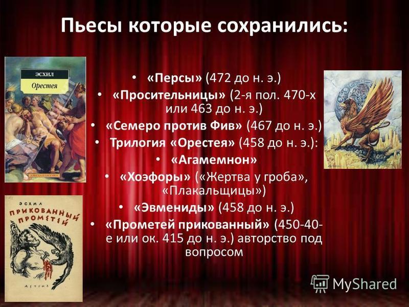 Пьесы которые сохранились: «Персы» (472 до н. э.) «Просительницы» (2-я пол. 470-х или 463 до н. э.) «Семеро против Фив» (467 до н. э.) Трилогия «Орестея» (458 до н. э.): «Агамемнон» «Хоэфоры» («Жертва у гроба», «Плакальщицы») «Эвмениды» (458 до н. э.