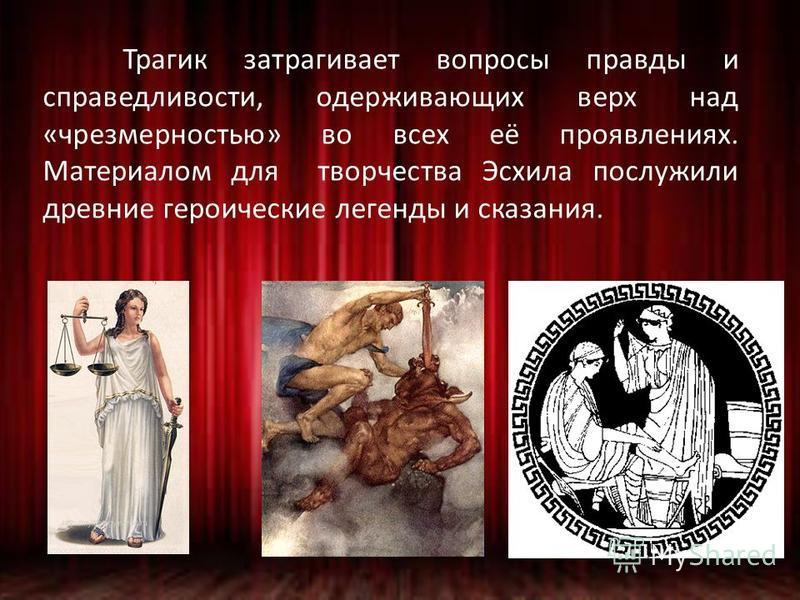 Трагик затрагивает вопросы правды и справедливости, одерживающих верх над «чрезмерностью» во всех её проявлениях. Материалом для творчества Эсхила послужили древние героические легенды и сказания.
