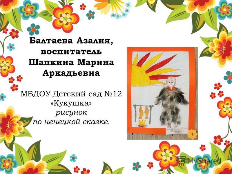 Балтаева Азалия, воспитатель Шапкина Марина Аркадьевна МБДОУ Детский сад 12 «Кукушка» рисунок по ненецкой сказке.