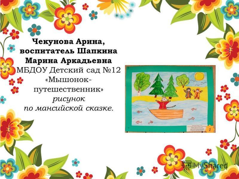 Чекунова Арина, воспитатель Шапкина Марина Аркадьевна МБДОУ Детский сад 12 «Мышонок- путешественник» рисунок по мансийской сказке.