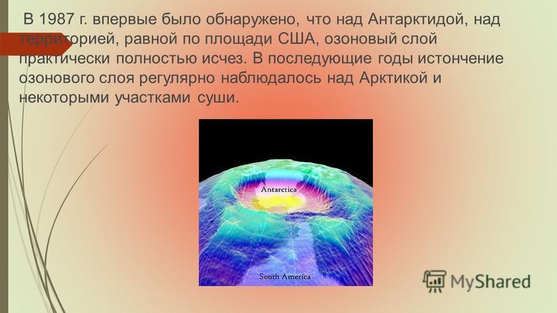 В 1987 г. впервые было обнаружено, что над Антарктидой, над территорией, равной по площади США, озоновый слой практически полностью исчез. В последующие годы истончение озонового слоя регулярно наблюдалось над Арктикой и некоторыми участками суши.