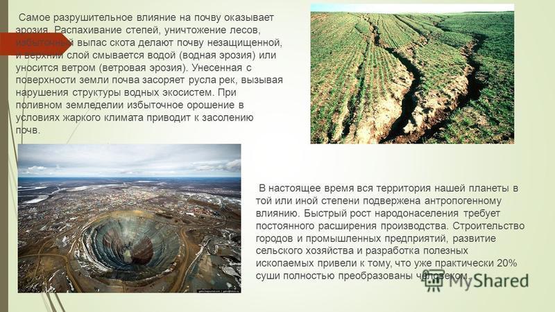 Самое разрушительное влияние на почву оказывает эрозия. Распахивание степей, уничтожение лесов, избыточный выпас скота делают почву незащищенной, и верхний слой смывается водой (водная эрозия) или уносится ветром (ветровая эрозия). Унесенная с поверх