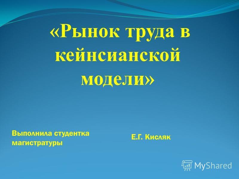 «Рынок труда в кейнсианской модели» Выполнила студентка магистратуры Е.Г. Кисляк