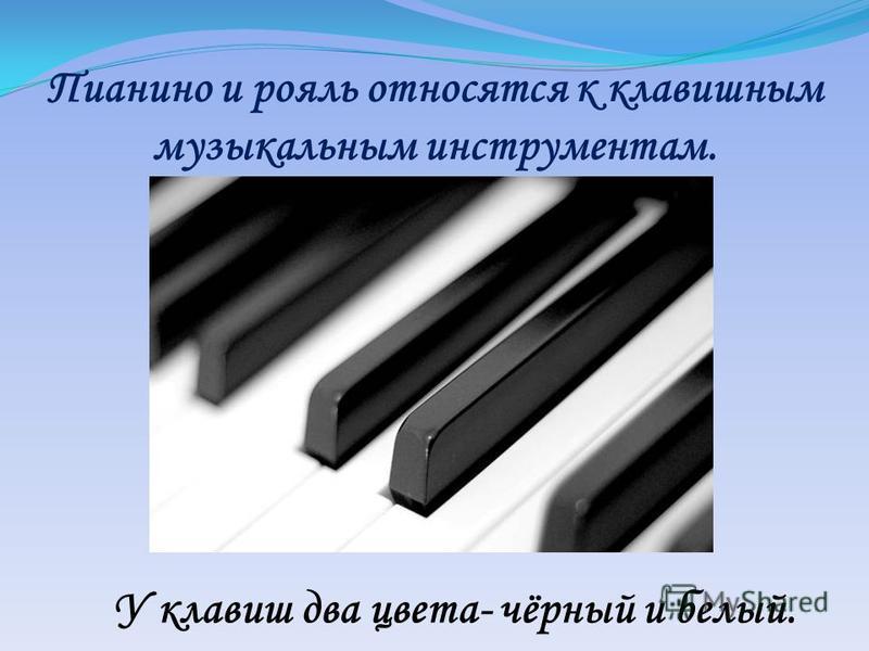 Пианино и рояль относятся к клавишным музыкальным инструментам. У клавиш два цвета- чёрный и белый.