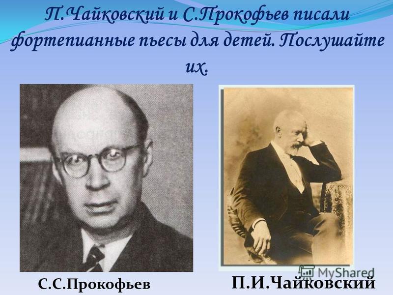 П.Чайковский и С.Прокофьев писали фортепианные пьесы для детей. Послушайте их. С.С.Прокофьев П.И.Чайковский