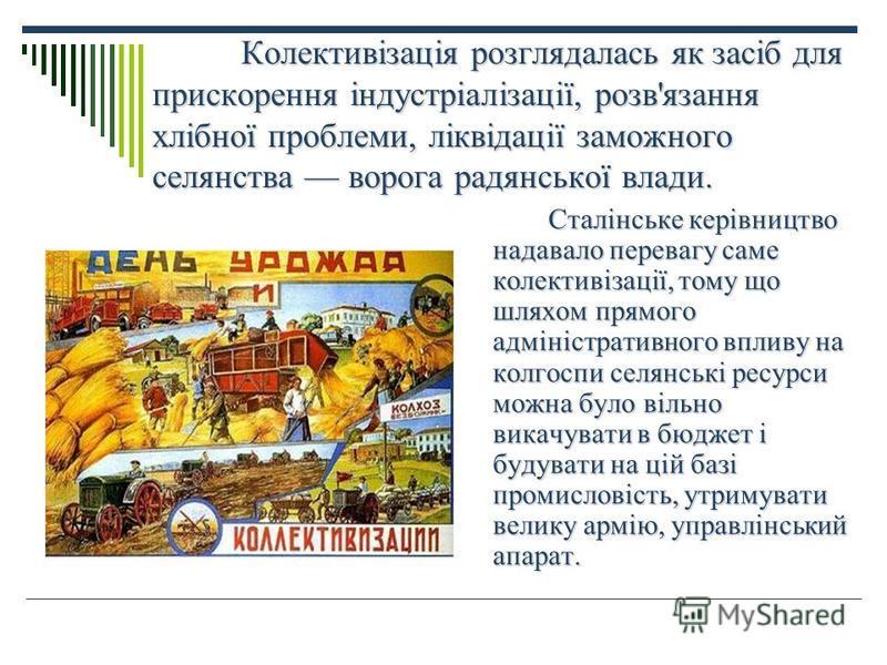 Колективізація розглядалась як засіб для прискорення індустріалізації, розв'язання хлібної проблеми, ліквідації заможного селянства ворога радянської влади. Сталінське керівництво надавало перевагу саме колективізації, тому що шляхом прямого адмініст
