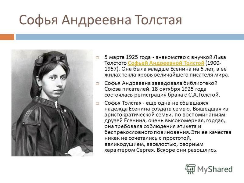 Софья Андреевна Толстая 5 марта 1925 года - знакомство с внучкой Льва Толстого Софьей Андреевной Толстой (1900- 1957). Она была младше Есенина на 5 лет, в ее жилах текла кровь величайшего писателя мира. Софьей Андреевной Толстой Софья Андреевна завед
