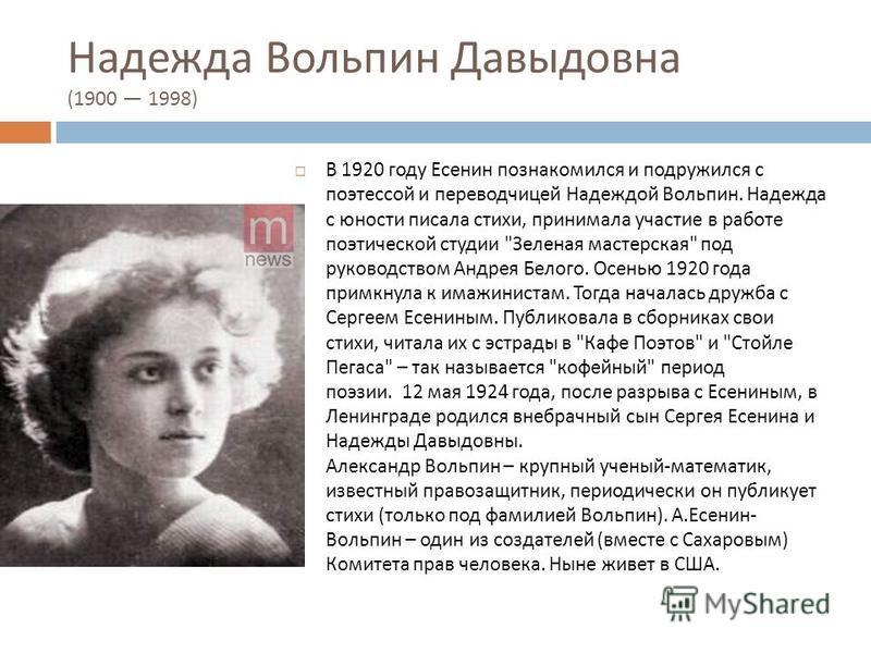 Надежда Вольпин Давыдовна (1900 1998) В 1920 году Есенин познакомился и подружился с поэтессой и переводчицей Надеждой Вольпин. Надежда с юности писала стихи, принимала участие в работе поэтической студии