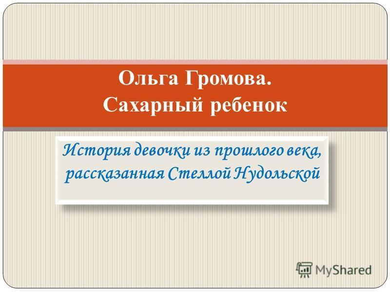 История девочки из прошлого века, рассказанная Стеллой Нудольской Ольга Громова. Сахарный ребенок