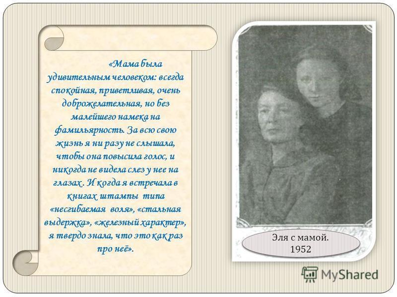 «Мама была удивительным человеком: всегда спокойная, приветливая, очень доброжелательная, но без малейшего намека на фамильярность. За всю свою жизнь я ни разу не слышала, чтобы она повысила голос, и никогда не видела слез у нее на глазах. И когда я