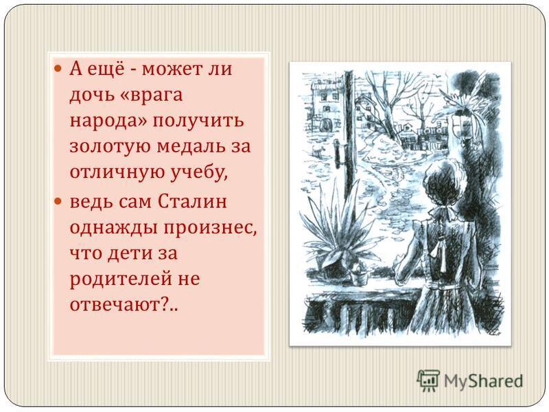А ещё - может ли дочь « врага народа » получить золотую медаль за отличную учебу, ведь сам Сталин однажды произнес, что дети за родителей не отвечают ?..