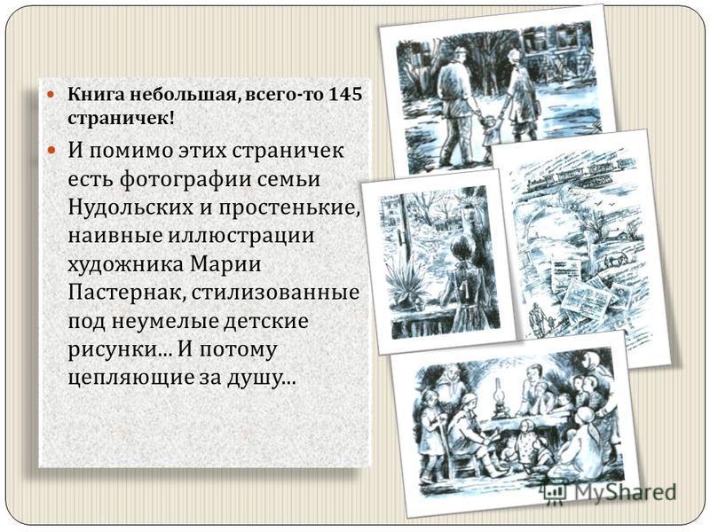 Книга небольшая, всего - то 145 страничек ! И помимо этих страничек есть фотографии семьи Нудольских и простенькие, наивные иллюстрации художника Марии Пастернак, стилизованные под неумелые детские рисунки... И потому цепляющие за душу... Книга небол