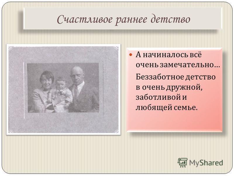 Счастливое раннее детство А начиналось всё очень замечательно … Беззаботное детство в очень дружной, заботливой и любящей семье. А начиналось всё очень замечательно … Беззаботное детство в очень дружной, заботливой и любящей семье.