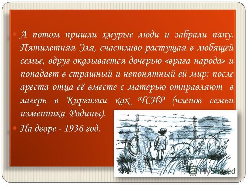 А потом пришли хмурые люди и забрали папу. Пятилетняя Эля, счастливо растущая в любящей семье, вдруг оказывается дочерью «врага народа» и попадает в страшный и непонятный ей мир: после ареста отца её вместе с матерью отправляют в лагерь в Киргизии ка