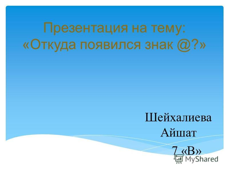Презентация на тему: «Откуда появился знак @?» Шейхалиева Айшат 7 «В»