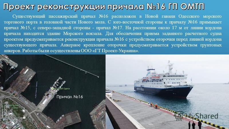 Существующий пассажирский причал 16 расположен в Новой гавани Одесского морского торгового порта в головной части Нового мола. С юго-восточной стороны к причалу 16 примыкает причал 15, с северо-западной стороны - причал 17. На расстоянии около 17 м о