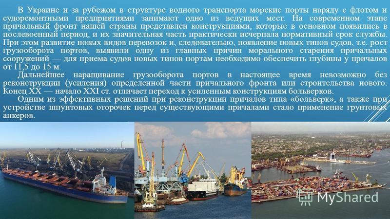 В Украине и за рубежом в структуре водного транспорта морские порты наряду с флотом и судоремонтными предприятиями занимают одно из ведущих мест. На современном этапе причальный фронт нашей страны представлен конструкциями, которые в основном появили