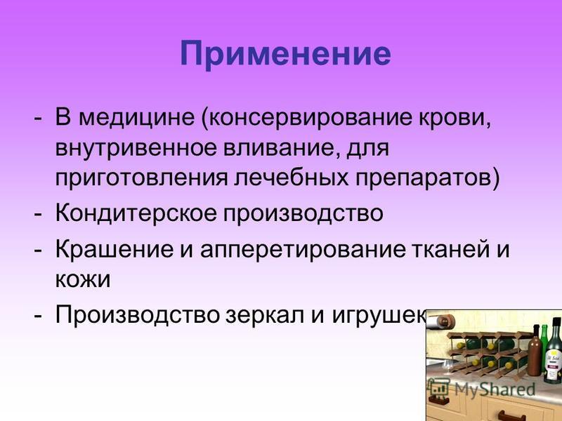 Применение -В медицине (консервирование крови, внутривенное вливание, для приготовления лечебных препаратов) -Кондитерское производство -Крашение и аппретирование тканей и кожи -Производство зеркал и игрушек