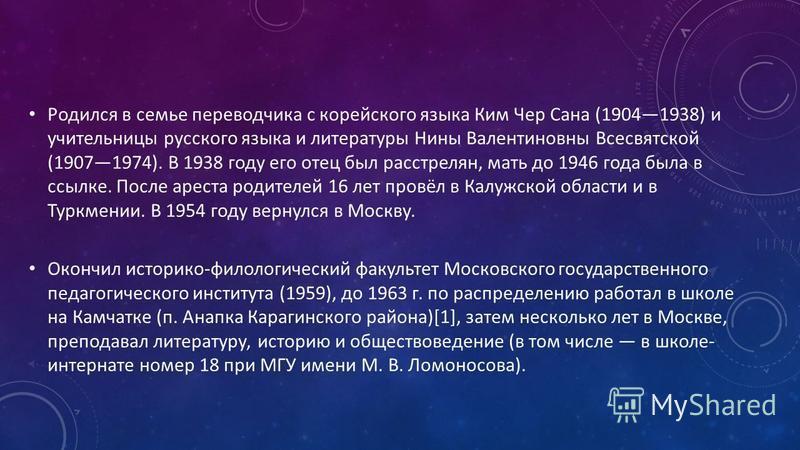 Родился в семье переводчика с корейского языка Ким Чер Сана (19041938) и учительницы русского языка и литературы Нины Валентиновны Всесвятской (19071974). В 1938 году его отец был расстрелян, мать до 1946 года была в ссылке. После ареста родителей 16