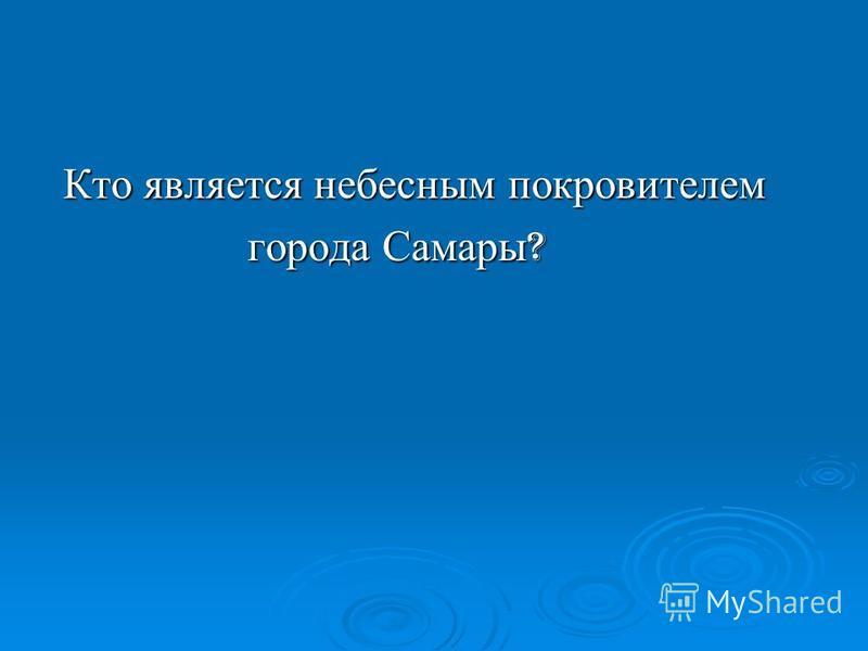 Кто является небесным покровителем Кто является небесным покровителем города Самары ? города Самары ?