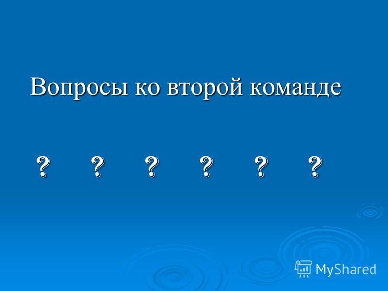 Вопросы ко второй команде Вопросы ко второй команде ? ? ? ? ? ? ? ? ? ? ? ?