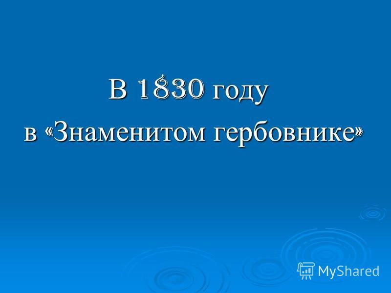 В 1830 году В 1830 году в « Знаменитом гербовнике »
