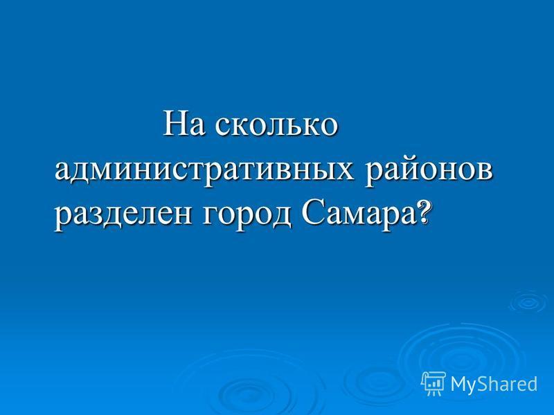 На сколько административных районов разделен город Самара ? На сколько административных районов разделен город Самара ?