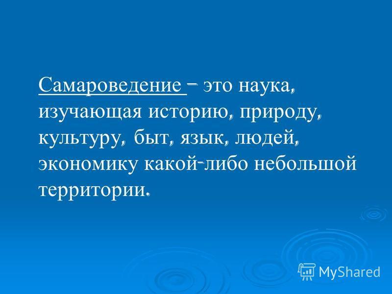 Самароведение – это наука, изучающая историю, природу, культуру, быт, язык, людей, экономику какой - либо небольшой территории.